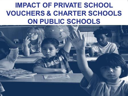 IMPACT OF PRIVATE SCHOOL VOUCHERS & CHARTER SCHOOLS ON PUBLIC SCHOOLS