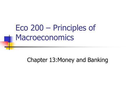 Eco 200 – Principles of Macroeconomics Chapter 13:Money and Banking.