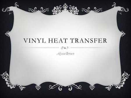 VINYL HEAT TRANSFER Alyssa Brown. WHAT IS IT?  Vinyl is a man made compound containing ethylene and chlorine  Vinyl heat transfer is placing vinyl on.