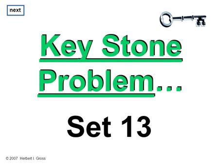 Key Stone Problem… Key Stone Problem… next Set 13 © 2007 Herbert I. Gross.