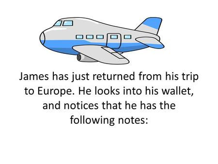 James has just returned from his trip to Europe. He looks into his wallet, and notices that he has the following notes: