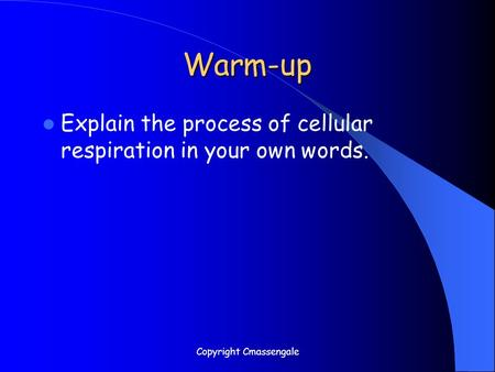 Warm-up Explain the process of cellular respiration in your own words. Copyright Cmassengale.