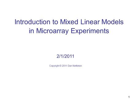 1 Introduction to Mixed Linear Models in Microarray Experiments 2/1/2011 Copyright © 2011 Dan Nettleton.