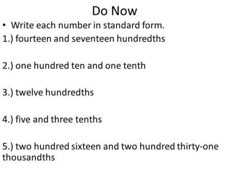 Do Now Write each number in standard form. 1.) fourteen and seventeen hundredths 2.) one hundred ten and one tenth 3.) twelve hundredths 4.) five and three.