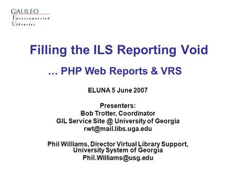 Filling the ILS Reporting Void … PHP Web Reports & VRS ELUNA 5 June 2007 Presenters: Bob Trotter, Coordinator GIL Service University of Georgia.