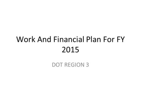 Work And Financial Plan For FY 2015 DOT REGION 3.