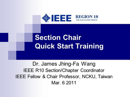 Section Chair Quick Start Training Dr. James Jhing-Fa Wang IEEE R10 Section/Chapter Coordinator IEEE Fellow & Chair Professor, NCKU, Taiwan Mar. 6 2011.
