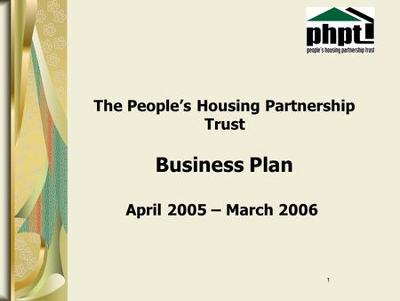 1 The People's Housing Partnership Trust Business Plan April 2005 – March 2006.