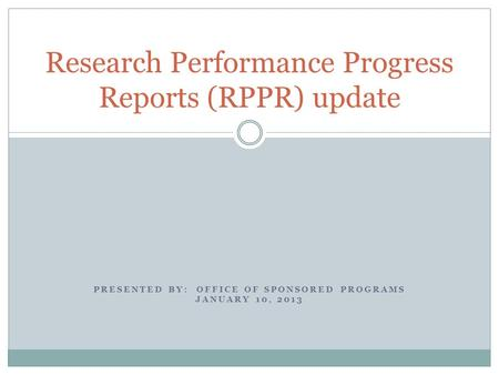PRESENTED BY: OFFICE OF SPONSORED PROGRAMS JANUARY 10, 2013 Research Performance Progress Reports (RPPR) update.