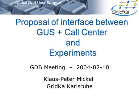 Proposal of interface between GUS + Call Center and Experiments GDB Meeting – 2004-02-10 Klaus-Peter Mickel GridKa Karlsruhe.