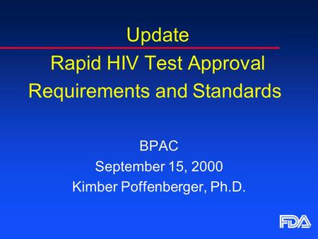Update Rapid HIV Test Approval Requirements and Standards BPAC September 15, 2000 Kimber Poffenberger, Ph.D.