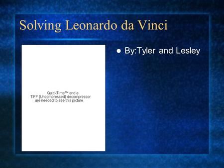 Solving Leonardo da Vinci By:Tyler and Lesley. Who is Leonardo da Vinci? Leonardo da Vinci1452-1519 Born in Vinci,Italy. Died in Choux,France. Was a scientist,