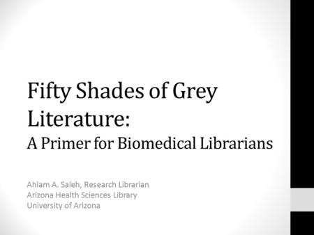 Fifty Shades of Grey Literature: A Primer for Biomedical Librarians Ahlam A. Saleh, Research Librarian Arizona Health Sciences Library University of Arizona.