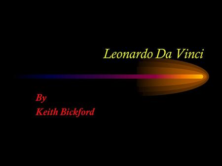 Leonardo Da Vinci By Keith Bickford. Where? What? When? Who?