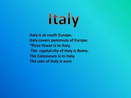 "Italy is at south Europe. Italy covers peninsula of Europe. ""Pizza Tower is In Italy. The capital city of Italy is Rome. The Colosseum is in Italy. The."