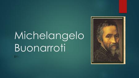 Michelangelo Buonarroti BY-. Who is Michelangelo?  Born on March 6, 1475  Caprese, Italy  Second of five sons.  Died on February 18, 1564 (Age 88)