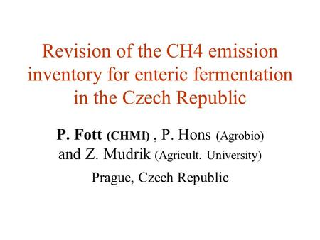 Revision of the CH4 emission inventory for enteric fermentation in the Czech Republic P. Fott (CHMI), P. Hons (Agrobio) and Z. Mudrik (Agricult. University)