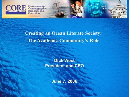 1 Creating an Ocean Literate Society: The Academic Community's Role Dick West President and CEO June 7, 2006.