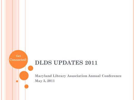 DLDS UPDATES 2011 Maryland Library Association Annual Conference May 5, 2011 Get Connected !