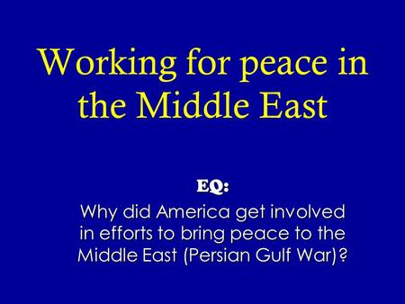 Working for peace in the Middle East EQ: Why did America get involved in efforts to bring peace to the Middle East (Persian Gulf War)?