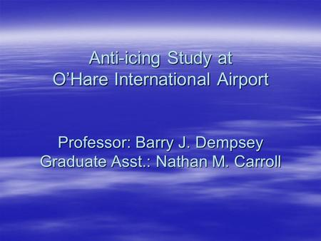 Anti-icing Study at O'Hare International Airport Professor: Barry J. Dempsey Graduate Asst.: Nathan M. Carroll.