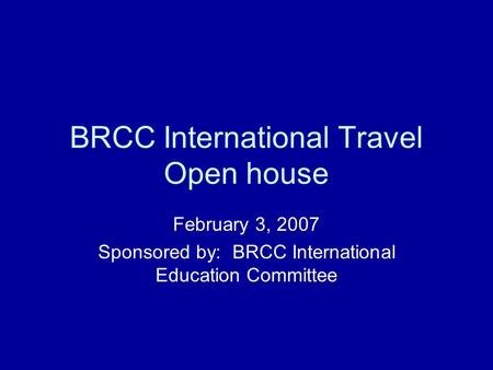 BRCC International Travel Open house February 3, 2007 Sponsored by: BRCC International Education Committee.