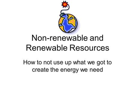 Non-renewable and Renewable Resources How to not use up what we got to create the energy we need.