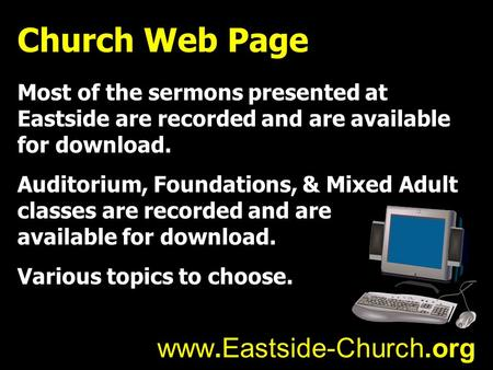 Church Web Page Most of the sermons presented at Eastside are recorded and are available for download. Auditorium, Foundations, & Mixed Adult classes are.