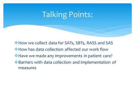 How we collect data for SATs, SBTs, RASS and SAS  How has data collection affected our work flow  Have we made any improvements in patient care? 
