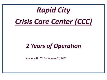 Rapid City Crisis Care Center (CCC) 2 Years of Operation January 31, 2011 – January 31, 2013.