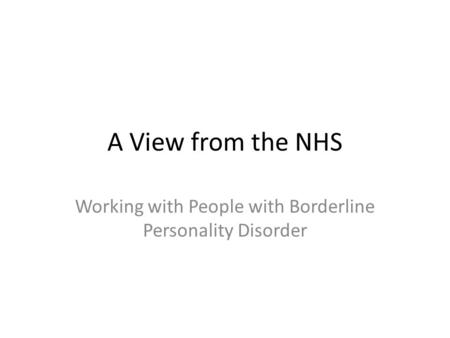 A View from the NHS Working with People with Borderline Personality Disorder.