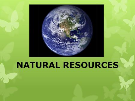 NATURAL RESOURCES. Natural Resources Natural FROM NATURE Resources SOMETHING PEOPLE USE.
