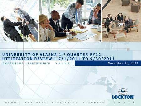EXPERTISEPARTNERSHIP VALUE November 16, 2011 UNIVERSITY OF ALASKA 1 ST QUARTER FY12 UTILIZATION REVIEW – 7/1/2011 TO 9/30/2011 TRENDSANALYSISSTATISTICSPLANNINGTOOLS.