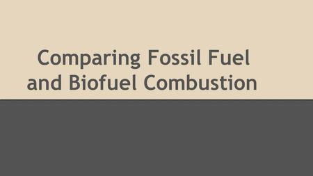 Comparing Fossil Fuel and Biofuel Combustion