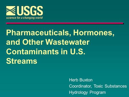 Pharmaceuticals, Hormones, and Other Wastewater Contaminants in U.S. Streams Herb Buxton Coordinator, Toxic Substances Hydrology Program.
