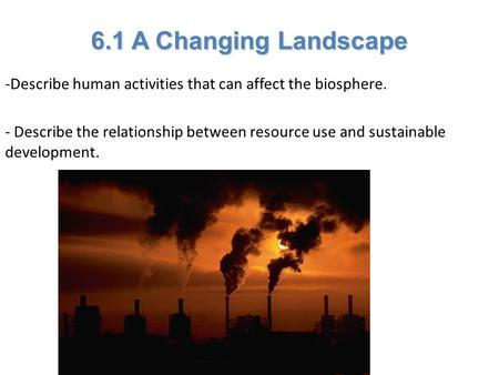 Lesson Overview Lesson Overview A Changing Landscape 6.1 A Changing Landscape -Describe human activities that can affect the biosphere. - Describe the.