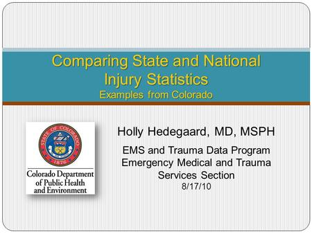 Comparing State and National Injury Statistics Examples from Colorado Holly Hedegaard, MD, MSPH EMS and Trauma Data Program Emergency Medical and Trauma.