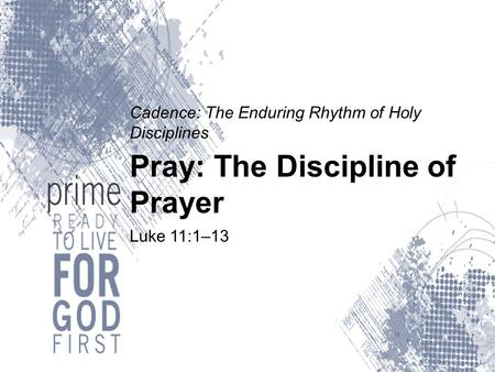 Cadence: The Enduring Rhythm of Holy Disciplines Pray: The Discipline of Prayer Luke 11:1–13.
