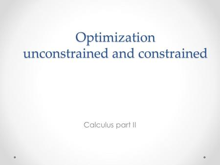 Optimization unconstrained and constrained Calculus part II.