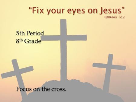 """Fix your eyes on Jesus"" Hebrews 12:2 5th Period 8 th Grade Focus on the cross. 5th Period 8 th Grade Focus on the cross."