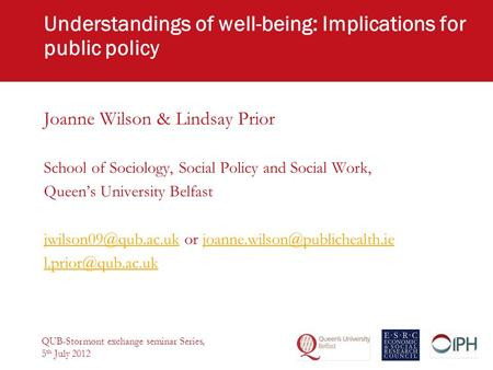 Understandings of well-being: Implications for public policy Joanne Wilson & Lindsay Prior School of Sociology, Social Policy and Social Work, Queen's.