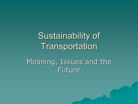 Sustainability of Transportation Meaning, Issues and the Future.