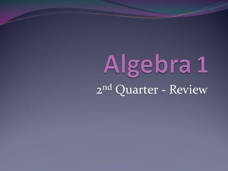 2 nd Quarter - Review. Topics from Semester II Functions and Linear Equations Systems of Linear Equations Quadratics and Polynomials Exponential Functions.