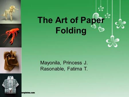 ORIGAMI The Art of Paper Folding Mayonila, Princess J. Rasonable, Fatima T.