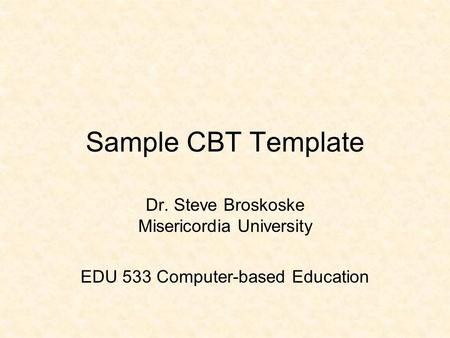 Sample CBT Template Dr. Steve Broskoske Misericordia University EDU 533 Computer-based Education.