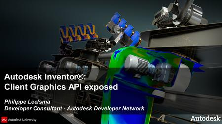 © 2011 Autodesk Autodesk Inventor®: Client Graphics API exposed Philippe Leefsma Developer Consultant - Autodesk Developer Network.