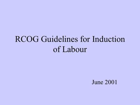 RCOG Guidelines for Induction of Labour June 2001.
