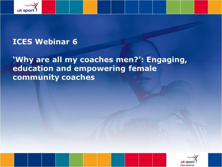 ICES Webinar 6 'Why are all my coaches men?': Engaging, education and empowering female community coaches.