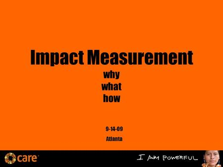 Impact Measurement why what how 9-14-09 Atlanta. Today Imperatives Questions Why Now? Significant Challenges Breakthroughs in the field CARE's Long-Term.