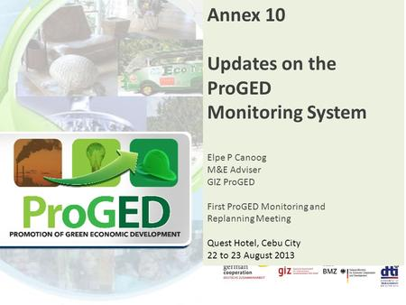 Annex 10 Updates on the ProGED Monitoring System Elpe P Canoog M&E Adviser GIZ ProGED First ProGED Monitoring and Replanning Meeting Quest Hotel, Cebu.